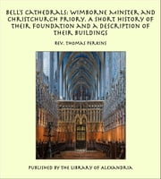 Bell's Cathedrals: Wimborne Minster and Christchurch Priory. A Short History of Their Foundation and a Description of Their Buildings ebook by Rev. Thomas Perkins