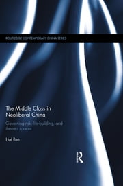 The Middle Class in Neoliberal China - Governing Risk, Life-Building, and Themed Spaces ebook by Hai Ren