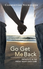 Go Get Me Back - Infertility & the Friday Night Date Cure ebook by Clementine Nicholson
