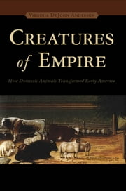 Creatures of Empire - How Domestic Animals Transformed Early America ebook by Virginia DeJohn Anderson