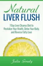 Natural Liver Flush: 7-Day Liver Cleanse Diet to Revitalize Your Health, Detox Your Body, and Reverse Fatty Liver ebook by Julia Grady