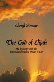 The God of Elijah - My Encounter with the Supernatural Healing Power of God ebook by Cheryl Simone