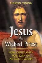 Jesus the Wicked Priest - How Christianity Was Born of an Essene Schism ebook by Marvin Vining