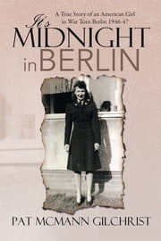 IT'S MIDNIGHT IN BERLIN - A True Story of an American Girl in War Torn Berlin 1946-47 ebook by Pat McMann Gilchrist
