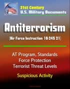 21st Century U.S. Military Documents: Antiterrorism (Air Force Instruction 10-245 21) - AT Program, Standards, Force Protection, Terrorist Threat Levels, Suspicious Activity ebook by Progressive Management