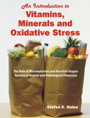 An Introduction to Vitamins, Minerals and Oxidative Stress: The Role of Micronutrients and Reactive Oxygen Species in Normal and Pathological Processe ebook by Hulea, Stefan A.