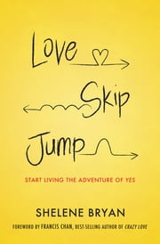 Love, Skip, Jump - Start Living the Adventure of Yes ebook by Shelene Bryan,Francis Chan