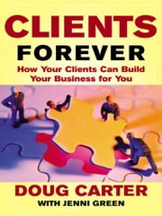 Clients Forever: How Your Clients Can Build Your Business for You: How Your Clients Can Build Your Business for You ebook by Carter , Doug
