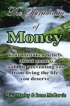 The Spirituality of Money: Your mistaken beliefs about money could be preventing you from living the life you deserve ebook by Irene McGarvie