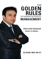 The Golden Rules of Human Resource Management - What Every Manager Ought to Know… ebook by Ali Asadi MBA MA