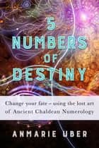 5 Numbers of Destiny - Numerology Series, #1 ebook by Anmarie Uber