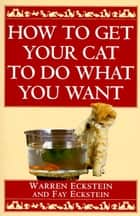 How to Get Your Cat to Do What You Want ebook by Warren Eckstein, Fay Eckstein