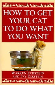 How to Get Your Cat to Do What You Want ebook by Warren Eckstein,Fay Eckstein