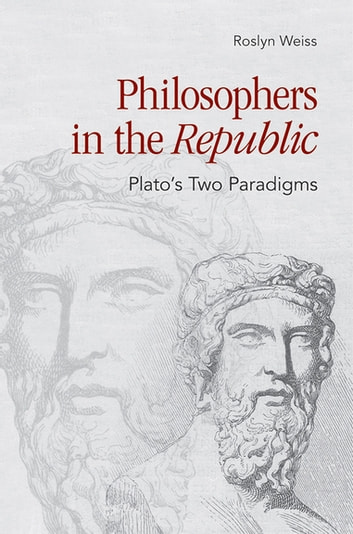 "Philosophers in the ""Republic"" - Plato's Two Paradigms ebook by Roslyn Weiss"
