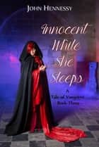 Innocent While She Sleeps - A Tale of Vampires, #3 ebook by John Hennessy