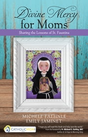 Divine Mercy for Moms - Sharing the Lessons of St. Faustina ebook by Michele Faehnle,Emily Jaminet,Michael E. Gaitley