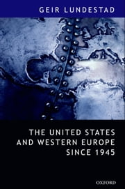 "The United States and Western Europe Since 1945 - From ""Empire"" by Invitation to Transatlantic Drift ebook by Geir Lundestad"