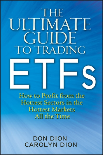 The Ultimate Guide to Trading ETFs - How To Profit from the Hottest Sectors in the Hottest Markets All the Time ebook by Don Dion,Carolyn Dion