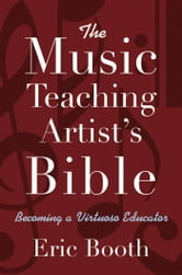 The Music Teaching Artist's Bible - Becoming a Virtuoso Educator ebook by Eric Booth