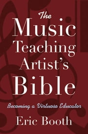 The Music Teaching Artist's Bible : Becoming a Virtuoso Educator ebook by Eric Booth