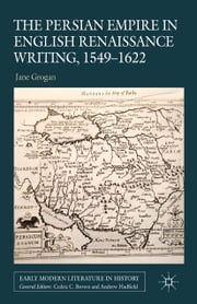 The Persian Empire in English Renaissance Writing, 1549-1622 ebook by J. Grogan