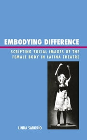 Embodying Difference - Scripting Social Images of the Female Body in Latina Theatre ebook by Linda Saborío