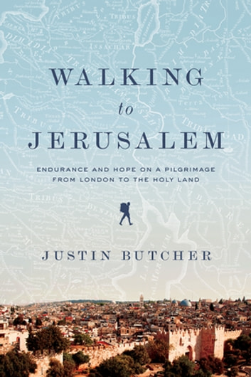 Walking to Jerusalem: Endurance and Hope on a Pilgrimage from London to the Holy Land ebook by Justin Butcher