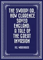The Swoop! or, How Clarence Saved England: A Tale of the Great Invasion ebook by P.G. Wodehouse