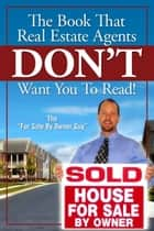 The Book That Real Estate Agents DON'T Want You To Read! ebook by For Sale by Owner Guy