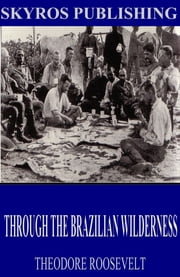 Through the Brazilian Wilderness ebook by Theodore Roosevelt