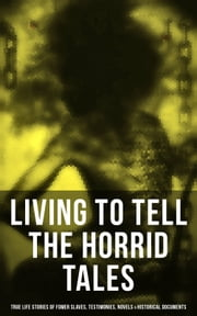LIVING TO TELL THE HORRID TALES: True Life Stories of Fomer Slaves, Testimonies, Novels & Historical Documents - The Most Powerful Slave Narratives: Memoirs of Frederick Douglass, 12 Years a Slave, Uncle Tom's Cabin, Lynch Law, Civil Rights Acts, New Amendments… ebook by Frederick Douglass, Harriet Jacobs, Harriet Beecher Stowe,...