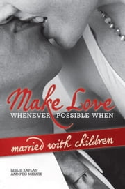 Make Love Whenever Possible When Married With Children ebook by Leslie Kaplan and Peg Melnik