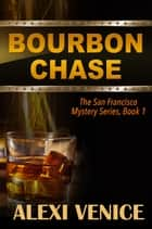 Bourbon Chase, The San Francisco Mystery Series, Book 1 ebook by Alexi Venice