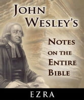 John Wesley's Notes on the Entire Bible-Book of Ezra ebook by John Wesley