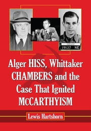 Alger Hiss, Whittaker Chambers and the Case That Ignited McCarthyism ebook by Lewis Hartshorn