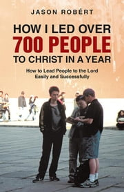 How I Led over 700 People to Christ in a Year - How to Lead People to the Lord Easily and Successfully ebook by Jason Robért