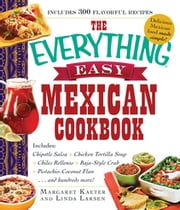 The Everything Easy Mexican Cookbook - Includes Chipotle Salsa, Chicken Tortilla Soup, Chiles Rellenos, Baja-Style Crab, Pistachio-Coconut Flan...and Hundreds More! ebook by Margaret Kaeter,Linda Larsen