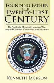 Founding Father of the Twenty-First Century - The Presidential Memoir of Henderson West, Forty-Fifth President of the United States of America ebook by Kenneth Jackson