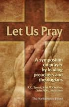 Let Us Pray: A Symposium on Prayer by Leading Preachers and Theologians ebook by R.C. Sproul, John MacArthur, John Piper