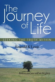 The Journey Of Life - Seeking the truth within ebook by Emerald K Lewis