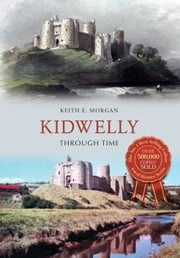 Kidwelly Through Time ebook by Keith E. Morgan