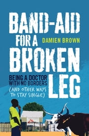 Band-Aid for a Broken Leg - Being a doctor with no borders and other ways to stay single ebook by Damien Brown