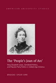 The 'People's Joan of Arc' - Mary Elizabeth Lease, Gendered Politics and Populist Party Politics in Gilded-Age America ebook by Brooke Speer Orr