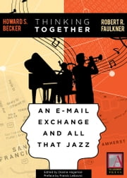Thinking Together - An E-Mail Exchange and All That Jazz ebook by Howard S. Becker,Howard S. Becker,Robert R. Faulkner,Dianne Hagaman,Franck Leibovici,[Larry Gross,Arlene Luck