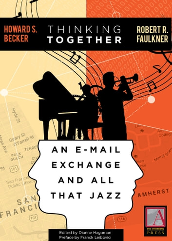 Thinking Together - An E-Mail Exchange and All That Jazz ebook by Howard S. Becker,Howard S. Becker,Robert R. Faulkner,Franck Leibovici,[Larry Gross,Arlene Luck
