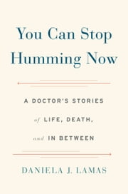 You Can Stop Humming Now - A Doctor's Stories of Life, Death, and in Between ebook by Daniela J. Lamas