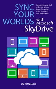 Sync Your Worlds with Microsoft SkyDrive - Connecting your stuff with your Surface, Home/Office Computer & Smartphone ebook by Terry Lutes