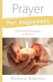 Prayer for Beginners - Discovering the Language of Your Soul ebook by Richard Webster