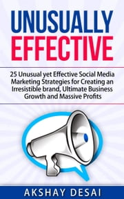 Unusually Effective: 25 Unusual yet Effective Social Media Marketing Strategies for Creating an Irresistible brand, Ultimate Business Growth and Massive Profits ebook by Akshay Desai