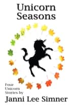 Unicorn Seasons - Four Magical Unicorn Tales ebook by Janni Lee Simner